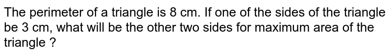 The perimeter of a triangle is 8 cm. If one of the sides of the triangle be 3 cm, what will be the other two sides for maximum area of the triangle ?