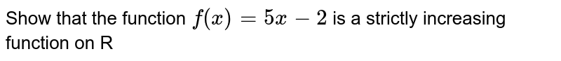 Show that the function `f(x) = 5x - 2` is a strictly increasing function on R