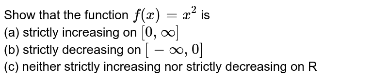 Show that the function `f(x) = x^(2)` is <br> (a) strictly increasing on `[0, oo]` <br> (b) strictly decreasing on `[-oo, 0]` <br> (c) neither strictly increasing nor strictly decreasing on R