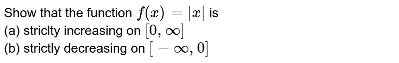 Show that the function `f(x ) = |x|` is <br> (a) striclty increasing on `[0, oo]` <br> (b) strictly decreasing on `[-oo, 0]`