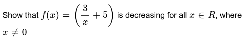 Show that `f(x) = ((3)/(x) + 5)` is decreasing for all `x in R`, where `x != 0`