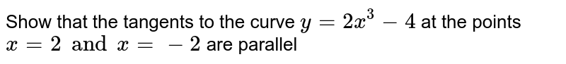 Show that the tangents  to the curve `y = 2x^(3) - 4` at the points `x = 2 and x = -2` are parallel