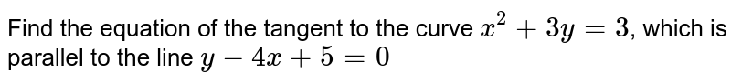 Find the equation of the tangent to the curve `x^(2) + 3y = 3`, which is parallel to the line `y - 4x + 5 = 0`