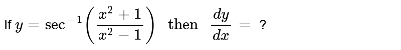"""If `y = sec^(-1) ((x^(2) + 1)/(x^(2) -1)) """" then """" (dy)/(dx) =` ?"""