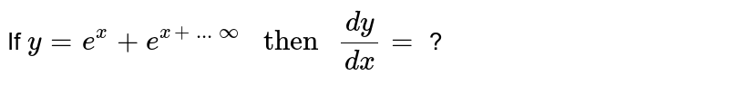 """If `y = e^(x) + e^(x + ...oo) """" then """" (dy)/(dx)=` ?"""