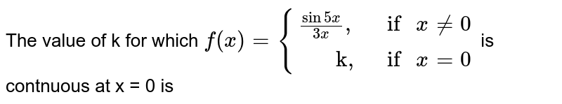 """The value of k for which `f(x) = {((sin 5x)/(3x)"""","""","""" if """" x !=0),(""""     k,"""","""" if """" x = 0):}` is contnuous at x = 0 is"""