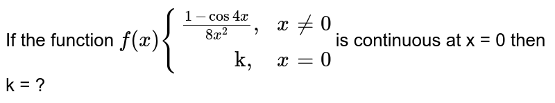 """If the function `f(x) {((1 - cos 4x)/(8x^(2))"""","""",x !=0),(""""        k,"""",x = 0):}`is continuous at x = 0 then k = ?"""