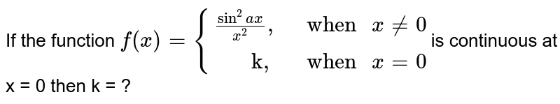 """If the function `f(x) = {((sin^(2)ax)/(x^(2))"""","""","""" when """"x != 0),(""""     k,"""","""" when """" x = 0):}`is continuous at x = 0 then k = ?"""