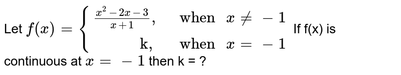 """Let `f(x) = {((x^(2) -2x -3)/(x + 1^(2))"""","""","""" when """" x != -1),(""""          k,"""","""" when """" x = -1):}` If f(x) is continuous at `x  = -1` then k = ?"""