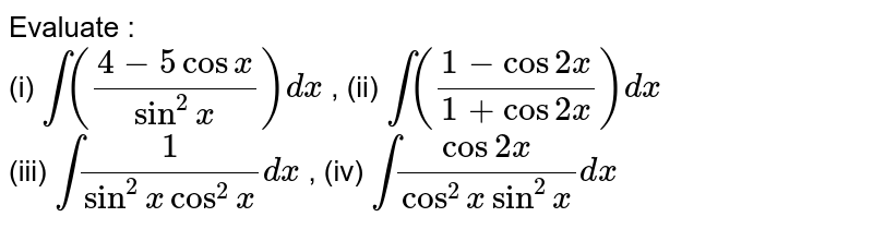 Evaluate : <br> (i) `int((4-5 cosx)/(sin^(2)x))dx` , (ii) `int((1-cos2x)/(1+cos2x)) dx`  <br> (iii) `int (1)/(sin^(2)x cos^(2)x) dx` , (iv) `int(cos2x)/(cos^(2)x sin^(2) x) dx`