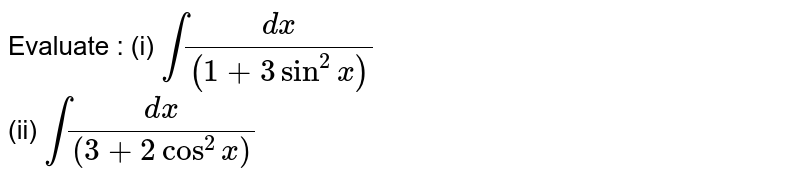 Evaluate :   (i)   `int(dx)/((1+3sin^(2)x))`     <br>   (ii)  `int(dx)/((3+2cos^(2)x))`