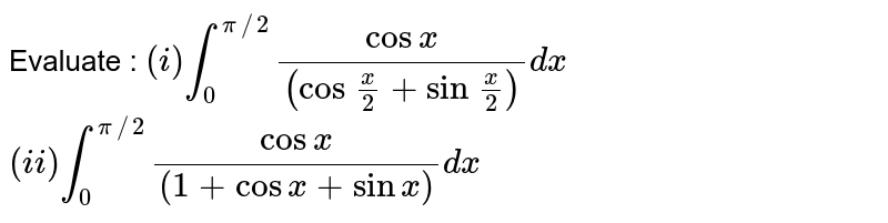 Evaluate : `(i) int_(0)^(pi//2)(cosx)/((cos.(x)/(2)+sin.(x)/(2)))dx` `(ii) int_(0)^(pi//2)(cosx)/((1+cosx+sinx))dx`