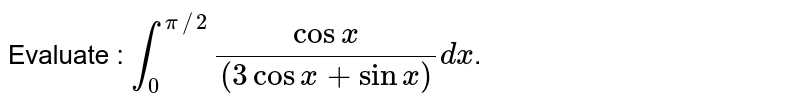 Evaluate : `int_(0)^(pi//2)(cosx)/((3cosx+sinx))dx`.