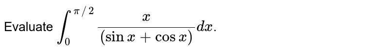 Evaluate `int_(0)^(pi//2)(x)/((sinx+cosx))dx`.