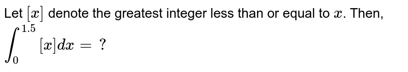 Let `[x]` denote the greatest integer less than or equal to `x`. Then, `int_(0)^(1.5)[x]dx=?`