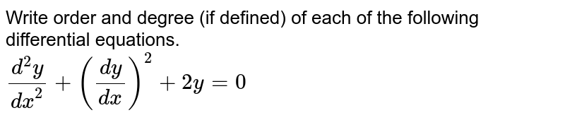 Write order and degree (if defined) of each of the following differential equations. <br> `(d^(2)y)/(dx^(2))+((dy)/(dx))^(2)+2y=0`
