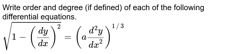 Write order and degree (if defined) of each of the following differential equations. <br> `sqrt(1-((dy)/(dx))^(2))=(a(d^(2)y)/(dx^(2)))^(1//3)`