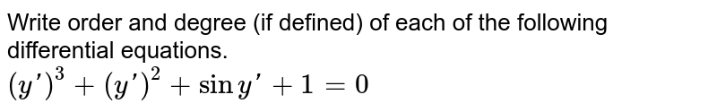 Write order and degree (if defined) of each of the following differential equations. <br> `(y')^(3)+(y')^(2)+siny'+1=0`