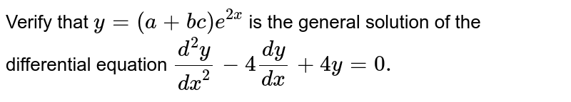 Verify that `y=(a+bc)e^(2x)` is the general solution of the differential equation `(d^(2)y)/(dx^(2))-4(dy)/(dx)+4y=0.`