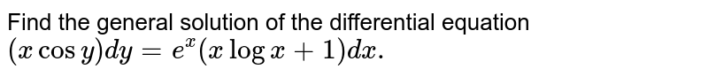 Find the general solution of the differential equation  <br> `(x cos y) dy = e^(x) (x log x +1) dx.`