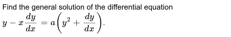 Find the general solution of the differential equation <br> `y-x(dy)/(dx)=a(y^(2)+(dy)/(dx))`.