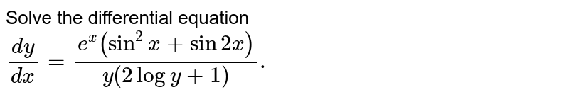 Solve the differential equation <br> `(dy)/(dx) =(e^(x)(sin^(2)x+sin 2x))/(y (2logy+1)).`