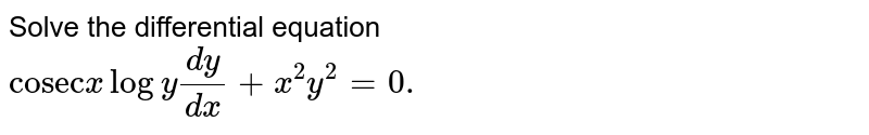 """Solve the differential  equation <br> `""""cosec""""x logy(dy)/(dx) + x^(2)y^(2)=0.`"""