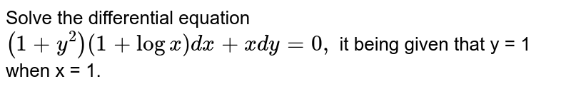 Solve the differential equation <br>  `(1+y^(2))(1+log x) dx +x dy =0,` it being given that y = 1 when x = 1.