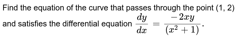 Find the equation of the curve that passes through the point (1, 2) and satisfies the differential equation `(dy)/(dx) =(-2xy)/((x^(2)+1)).`