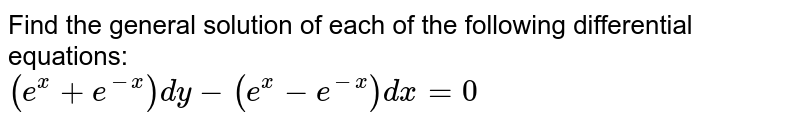 Find the general solution of each of the following differential equations: <br>   `(e^(x)+e^(-x))dy-(e^(x)-e^(-x))dx=0`