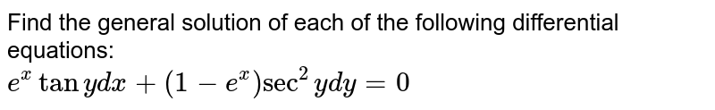 Find the general solution of each of the following differential equations: <br>   `e^(x) tan y dx +(1-e^(x))sec^(2)y dy =0`