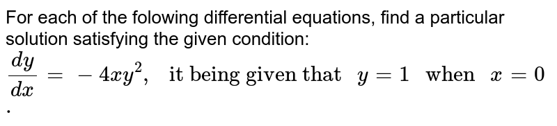 """For each of the folowing differential equations,  find a particular solution satisfying the given condition: <br>  `(dy)/(dx) =-4xy^(2),"""" it being given that """" y = 1 """" when """" x = 0.`"""
