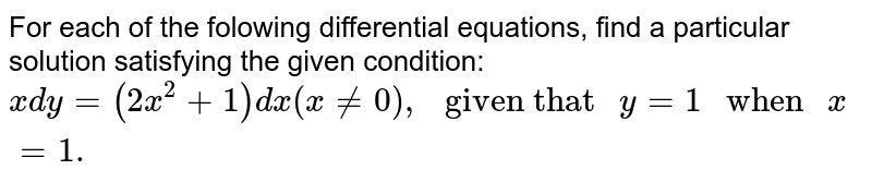 """For each of the folowing differential equations,  find a particular solution satisfying the given condition: <br>  `x dy =(2x^(2) +1) dx(x ne 0), """" given that """" y=1 """" when """" x =1.`"""