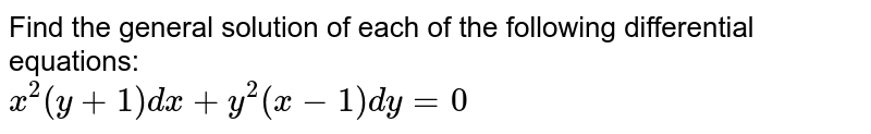 Find the general solution of each of the following  differential equations:  <br> `x^(2)(y+1)dx+y^(2)(x-1)dy=0`