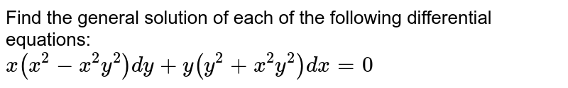Find the general solution of each of the following  differential equations:  <br> `x(x^(2)-x^(2)y^(2))dy +y(y^(2)+x^(2)y^(2))dx =0`