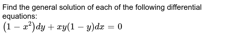 Find the general solution of each of the following  differential equations:  <br> `(1-x^(2))dy +xy(1-y)dx =0`