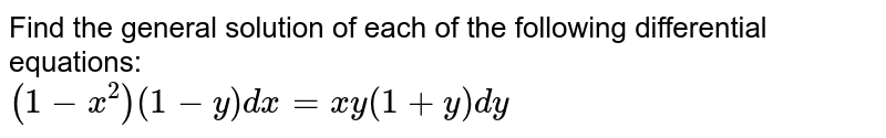 Find the general solution of each of the following  differential equations:  <br> `(1-x^(2))(1-y)dx = xy(1+y)dy`