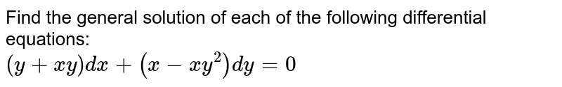 Find the general solution of each of the following  differential equations:  <br> `(y+xy)dx +(x-xy^(2))dy=0`