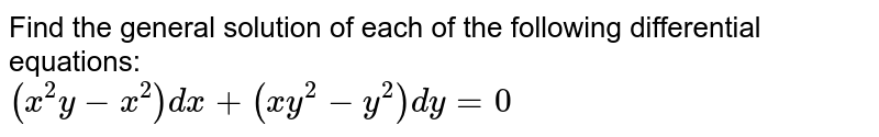 Find the general solution of each of the following  differential equations:  <br> `(x^(2)y-x^(2))dx+(xy^(2)-y^(2))dy =0`
