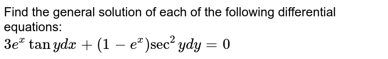 Find the general solution of each of the following  differential equations:  <br>   `3e^(x)tany dx +(1-e^(x))sec^(2)y dy=0`