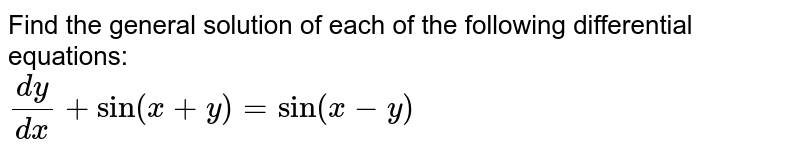 Find the general solution of each of the following  differential equations:  <br> `(dy)/(dx)+sin(x+y)=sin(x-y)`