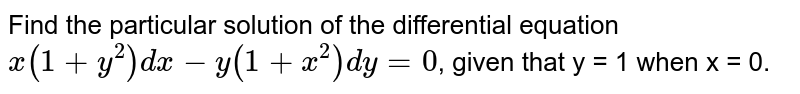 Find the particular solution of the differential equation `x(1+y^(2))dx -y(1+x^(2))dy=0`, given that y = 1 when x = 0.
