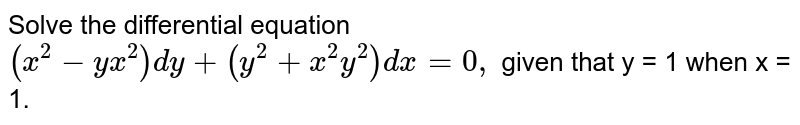 Solve the differential equation `(x^(2)-yx^(2))dy +(y^(2)+x^(2)y^(2))dx =0,`  given that y = 1 when x = 1.