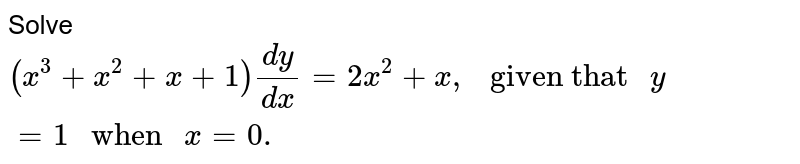 """Solve `(x^(3)+x^(2)+x+1)(dy)/(dx) =2x^(2)+x, """" given that """" y=1 """" when """" x =0.`"""