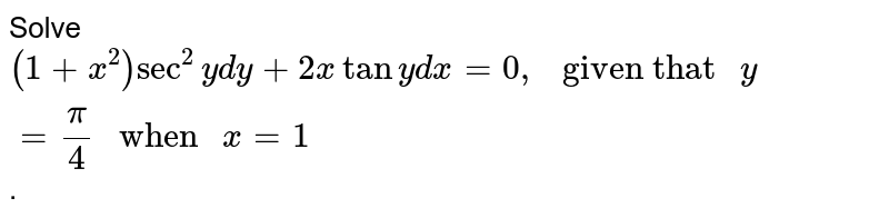 """Solve `(1+x^(2))sec^(2)y dy +2 x tany dx =0, """" given that """" y = (pi)/(4) """" when """" x =1`."""