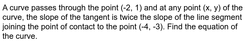 A curve passes through the point (-2, 1) and at any point  (x, y)  of the curve, the slope of the tangent is twice the slope of the line segment joining the point of contact to the point (-4, -3). Find the equation of the curve.
