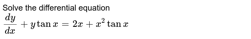 Solve the differential equation   <br>  ` (dy)/(dx)  + y tan x = 2x +  x ^(2)tanx  `