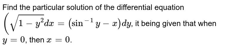 Find the particular solution of the differential equation  ` (sqrt (1-y^(2)) dx = (sin ^(-1)y - x ) dy `, it being  given  that when  `y=0`, then ` x =0`.