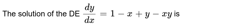 The solution  of the DE ` (dy)/(dx) =  1 - x + y  - xy ` is