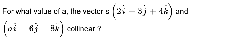 For what value of , the vector s `(2hati  - 3hatj + 4hatk)` and `(ahati + 6hatj - 8hatk)` collinear ?